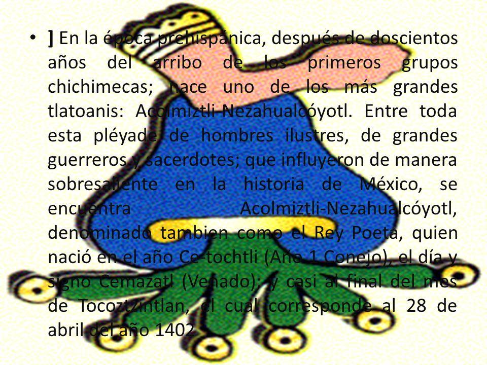 ] En la época prehispánica, después de doscientos años del arribo de los primeros grupos chichimecas; nace uno de los más grandes tlatoanis: Acolmiztli-Nezahualcóyotl.